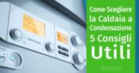 Come scegliere la Caldaia a Condensazione giusta: 5 Consigli Utili
